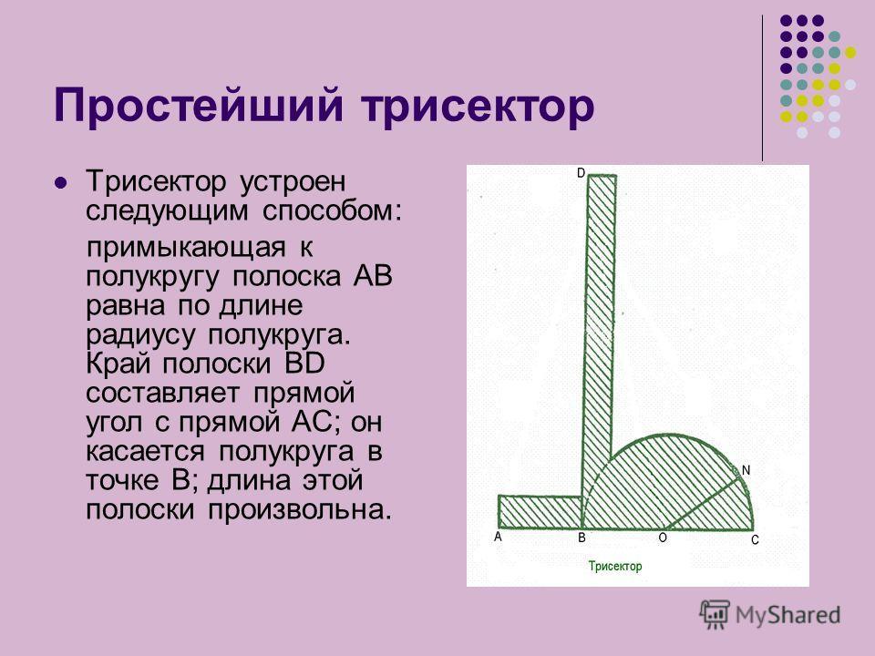 Простейший трисектор Трисектор устроен следующим способом: примыкающая к полукругу полоска АВ равна по длине радиусу полукруга. Край полоски ВD составляет прямой угол с прямой АС; он касается полукруга в точке В; длина этой полоски произвольна.