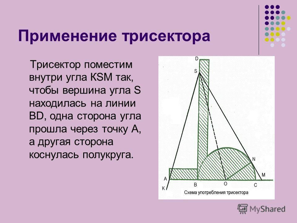 Применение трисектора Трисектор поместим внутри угла КSМ так, чтобы вершина угла S находилась на линии ВD, одна сторона угла прошла через точку А, а другая сторона коснулась полукруга.