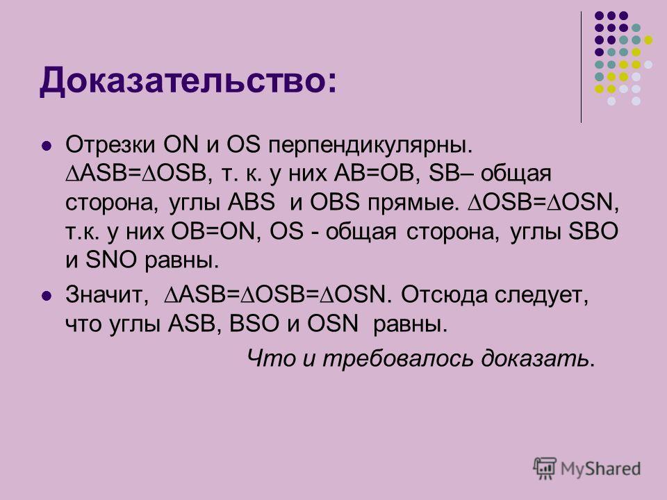 Доказательство: Отрезки ON и OS перпендикулярны. ASB=OSB, т. к. у них АВ=ОВ, SВ– общая сторона, углы АВS и OBS прямые. OSB=OSN, т.к. у них ОВ=ОN, OS - общая сторона, углы SBO и SNO равны. Значит, ASB=OSB=OSN. Отсюда следует, что углы ASB, BSO и OSN р