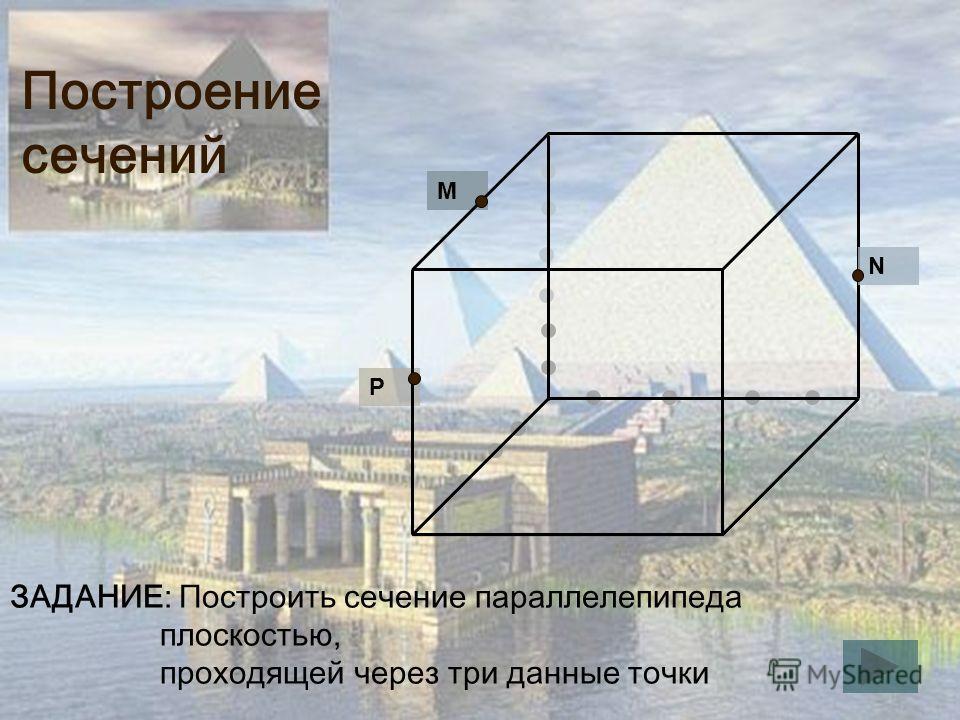 Построение сечений P M N ЗАДАНИЕ: Построить сечение параллелепипеда плоскостью, проходящей через три данные точки