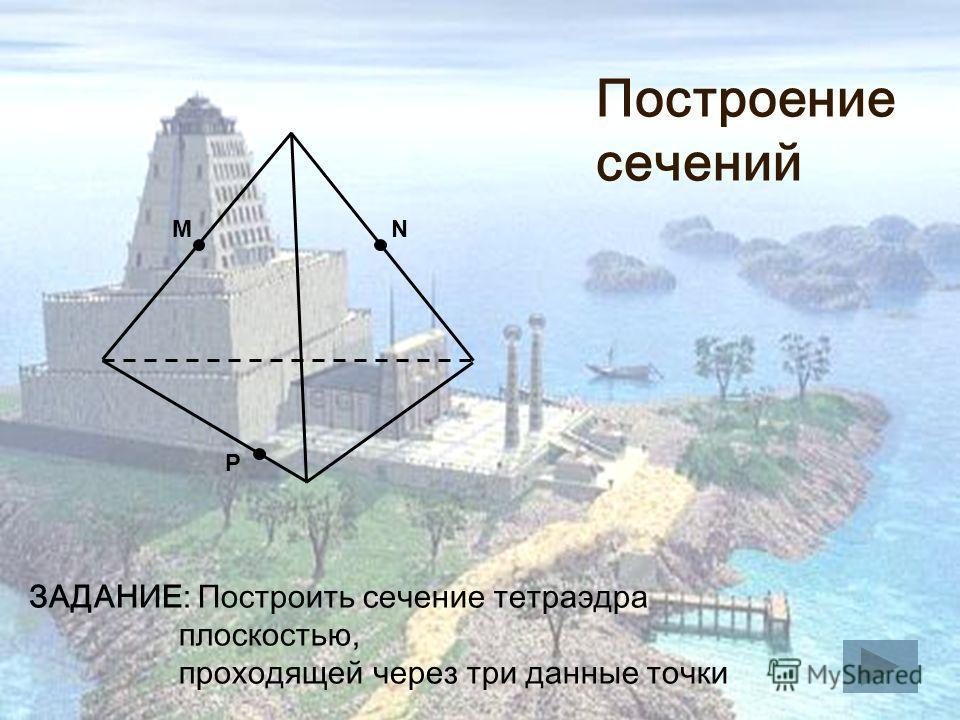 M P N ЗАДАНИЕ: Построить сечение тетраэдра плоскостью, проходящей через три данные точки Построение сечений
