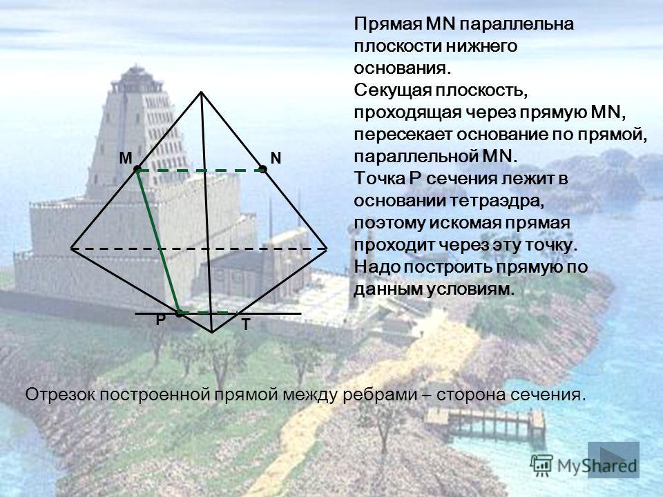 M P N Прямая MN параллельна плоскости нижнего основания. Секущая плоскость, проходящая через прямую MN, пересекает основание по прямой, параллельной MN. Точка Р сечения лежит в основании тетраэдра, поэтому искомая прямая проходит через эту точку. Над
