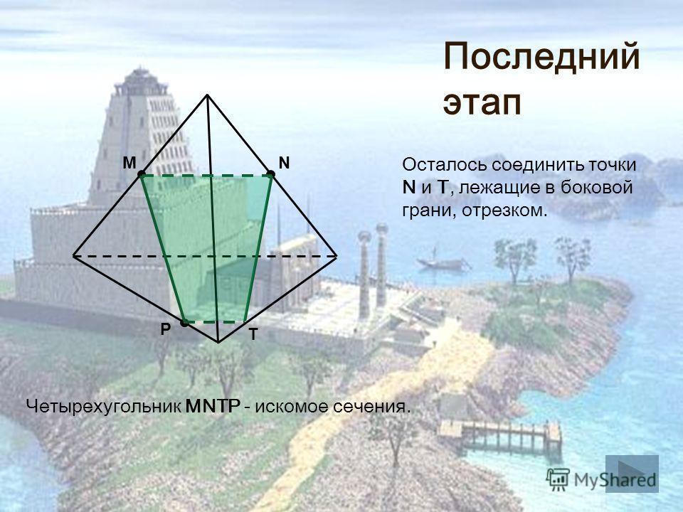 M P N Четырехугольник MNTP - искомое сечения. Т Последний этап Осталось соединить точки N и Т, лежащие в боковой грани, отрезком.