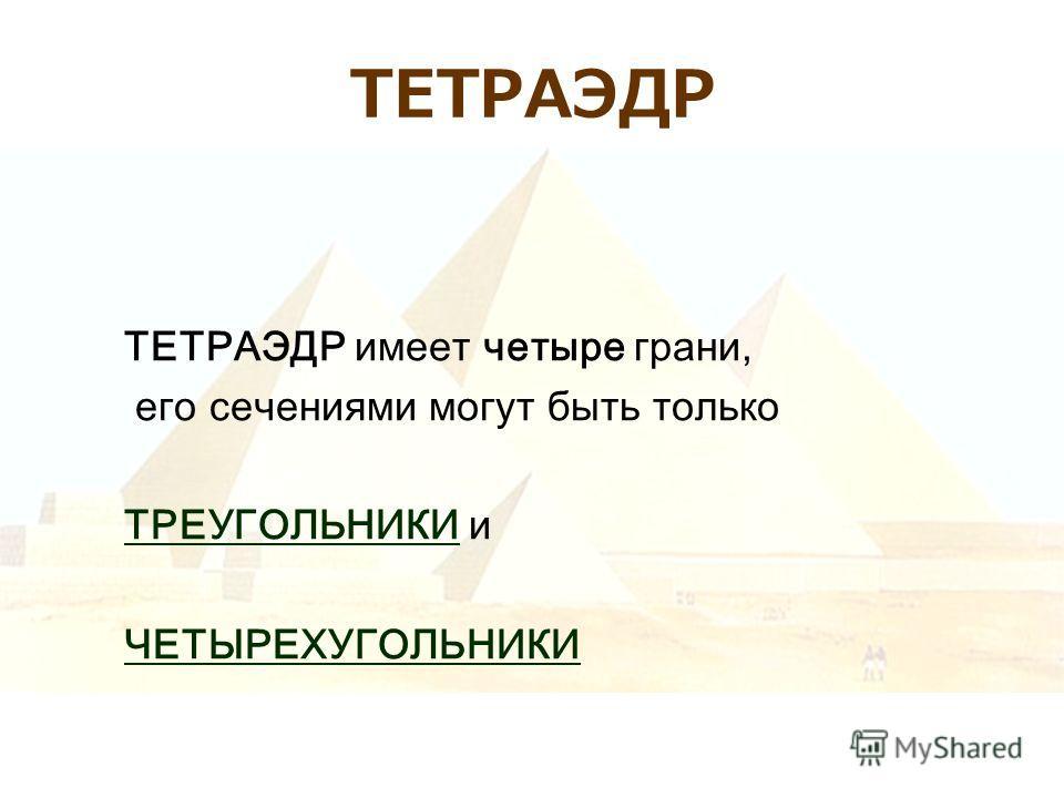 ТЕТРАЭДР ТЕТРАЭДР имеет четыре грани, его сечениями могут быть только ТРЕУГОЛЬНИКИТРЕУГОЛЬНИКИ и ЧЕТЫРЕХУГОЛЬНИКИ