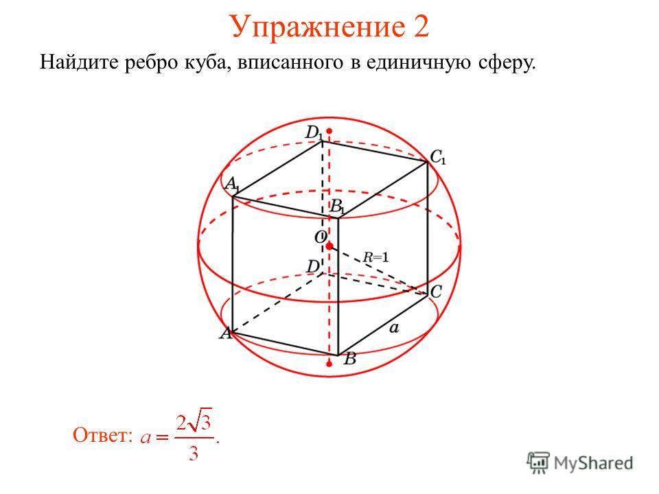 Упражнение 2 Найдите ребро куба, вписанного в единичную сферу. Ответ:
