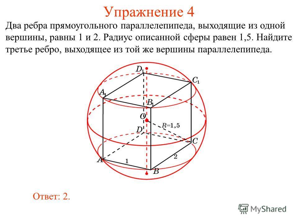 Упражнение 4 Два ребра прямоугольного параллелепипеда, выходящие из одной вершины, равны 1 и 2. Радиус описанной сферы равен 1,5. Найдите третье ребро, выходящее из той же вершины параллелепипеда. Ответ: 2.