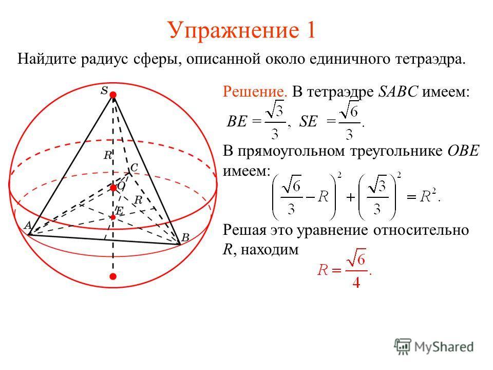 Упражнение 1 Найдите радиус сферы, описанной около единичного тетраэдра. Решение. В тетраэдре SABC имеем: BE = SE = В прямоугольном треугольнике OBE имеем: Решая это уравнение относительно R, находим