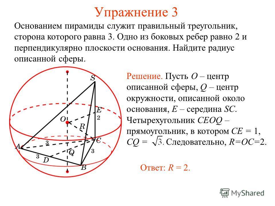 Упражнение 3 Основанием пирамиды служит правильный треугольник, сторона которого равна 3. Одно из боковых ребер равно 2 и перпендикулярно плоскости основания. Найдите радиус описанной сферы. Решение. Пусть O – центр описанной сферы, Q – центр окружно