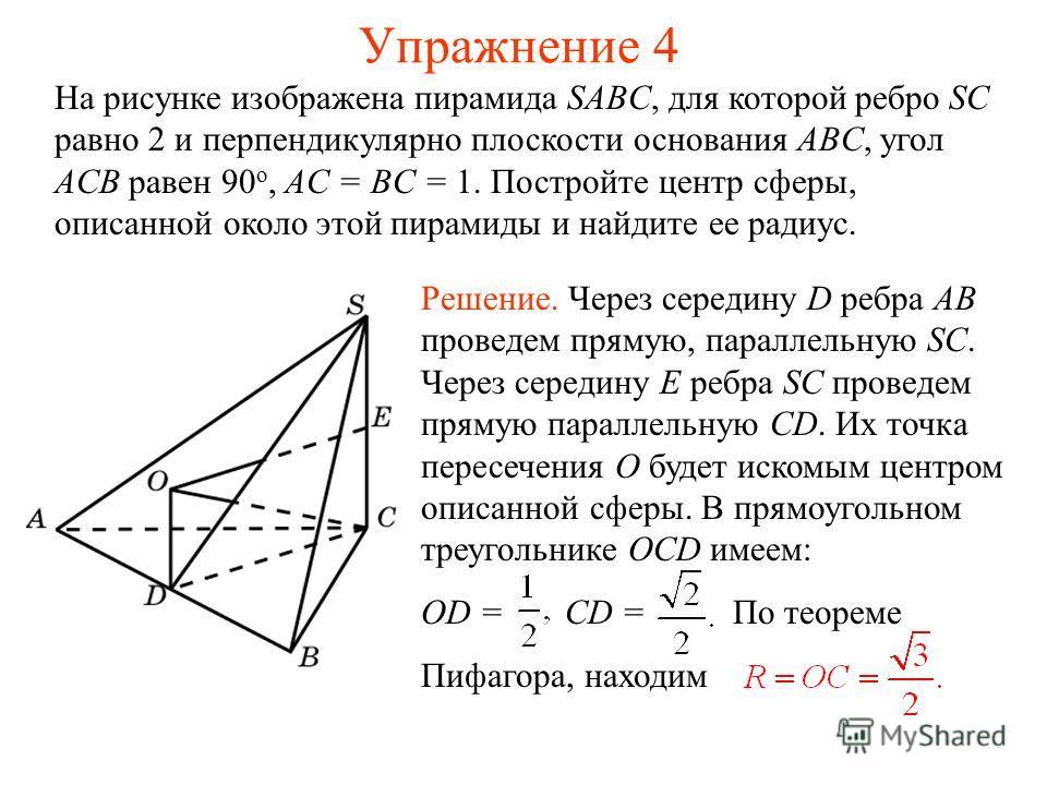 Упражнение 4 На рисунке изображена пирамида SABC, для которой ребро SC равно 2 и перпендикулярно плоскости основания ABC, угол ACB равен 90 о, AC = BC = 1. Постройте центр сферы, описанной около этой пирамиды и найдите ее радиус. Решение. Через серед