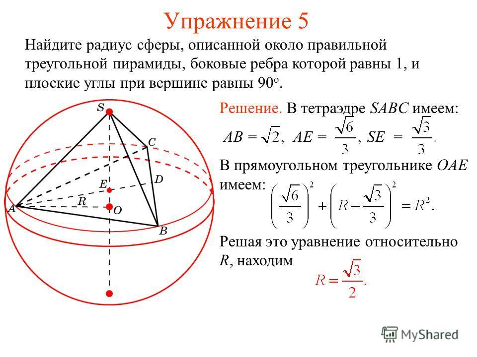 Упражнение 5 Найдите радиус сферы, описанной около правильной треугольной пирамиды, боковые ребра которой равны 1, и плоские углы при вершине равны 90 о. Решение. В тетраэдре SABC имеем: AB = AE = SE = В прямоугольном треугольнике OAE имеем: Решая эт