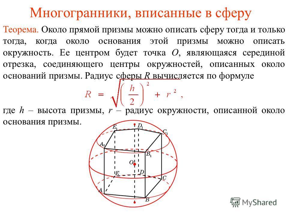 Многогранники, вписанные в сферу Теорема. Около прямой призмы можно описать сферу тогда и только тогда, когда около основания этой призмы можно описать окружность. Ее центром будет точка O, являющаяся серединой отрезка, соединяющего центры окружносте