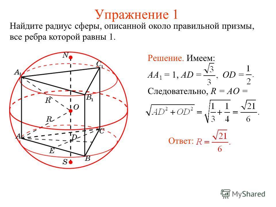 Упражнение 1 Найдите радиус сферы, описанной около правильной призмы, все ребра которой равны 1. Ответ: Решение. Имеем: AA 1 = 1, AD = OD = Следовательно, R = AO =