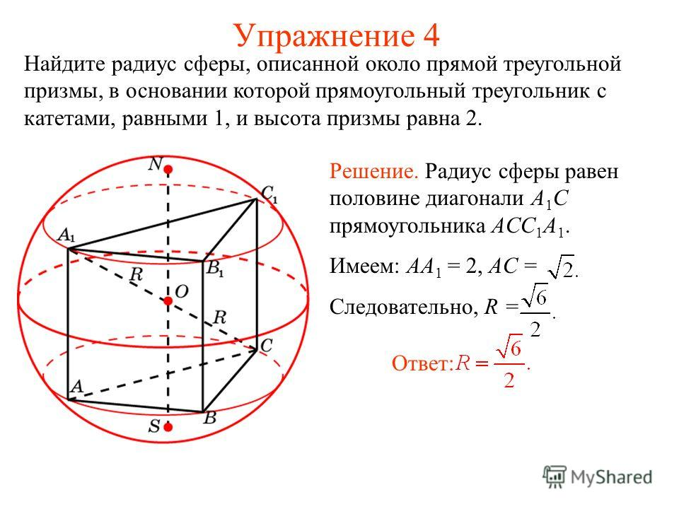 Упражнение 4 Найдите радиус сферы, описанной около прямой треугольной призмы, в основании которой прямоугольный треугольник с катетами, равными 1, и высота призмы равна 2. Ответ: Решение. Радиус сферы равен половине диагонали A 1 C прямоугольника ACC