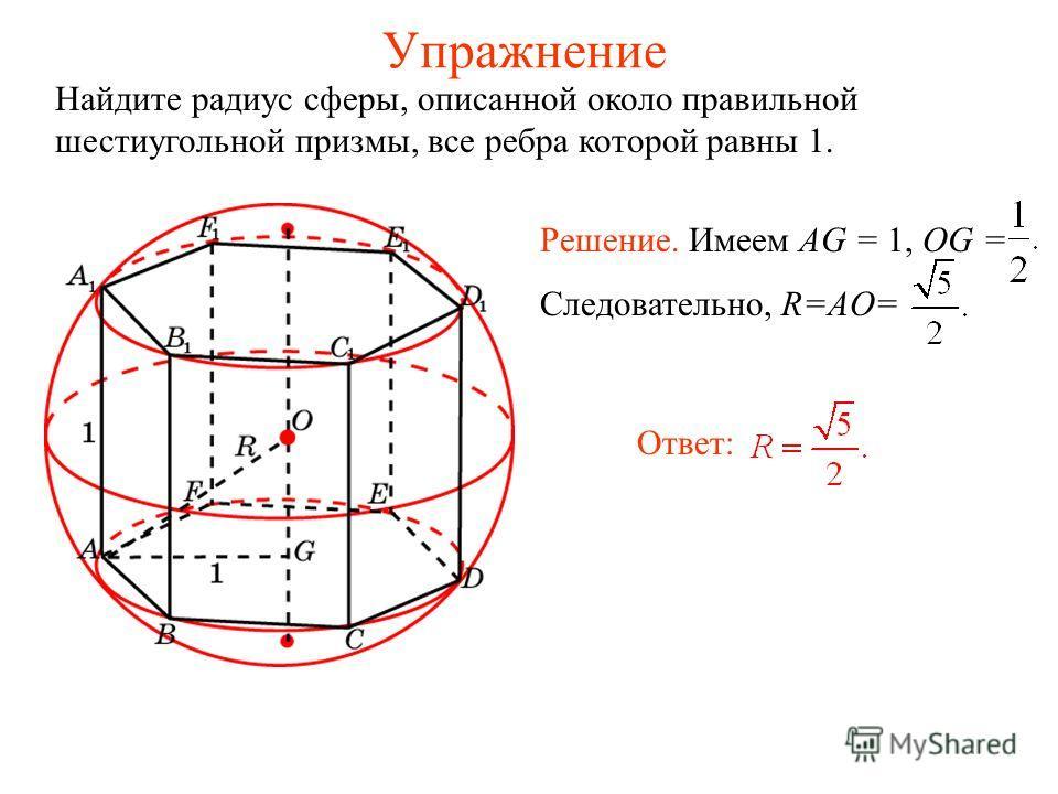 Упражнение Найдите радиус сферы, описанной около правильной шестиугольной призмы, все ребра которой равны 1. Ответ: Решение. Имеем AG = 1, OG = Следовательно, R=AO=