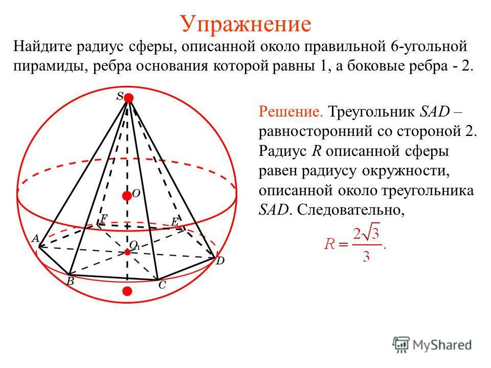 Упражнение Найдите радиус сферы, описанной около правильной 6-угольной пирамиды, ребра основания которой равны 1, а боковые ребра - 2. Решение. Треугольник SAD – равносторонний со стороной 2. Радиус R описанной сферы равен радиусу окружности, описанн