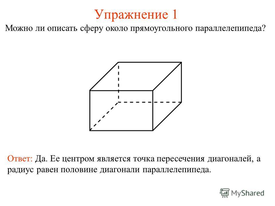 Упражнение 1 Можно ли описать сферу около прямоугольного параллелепипеда? Ответ: Да. Ее центром является точка пересечения диагоналей, а радиус равен половине диагонали параллелепипеда.