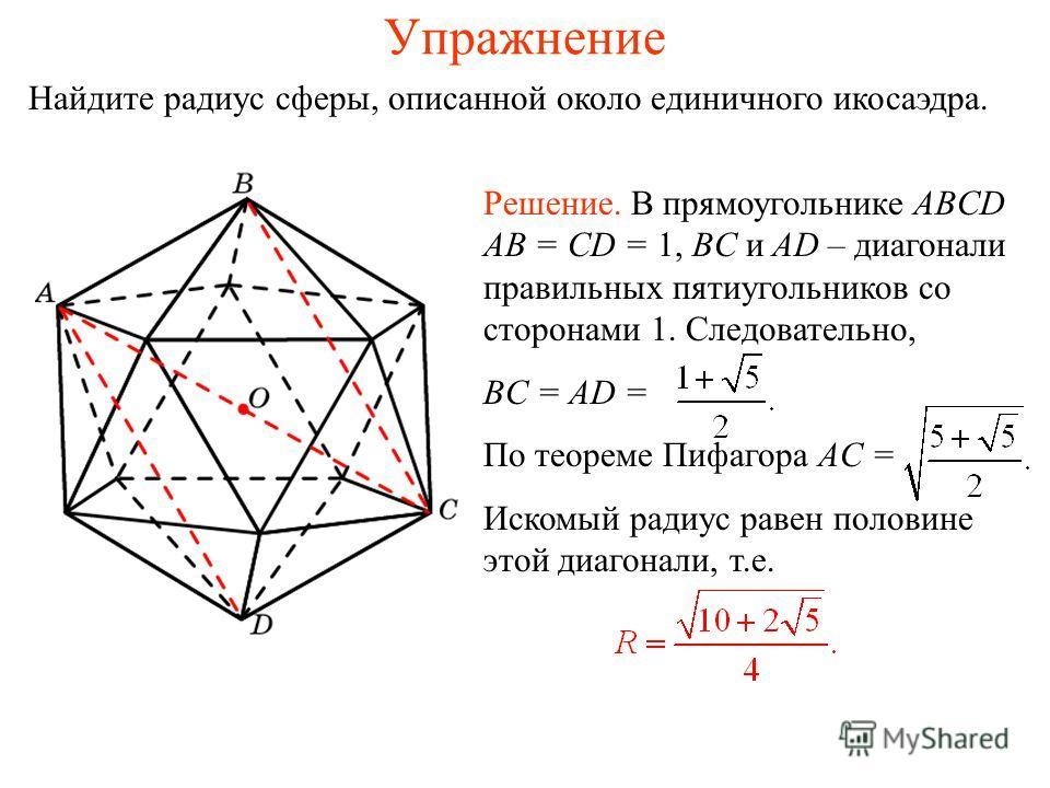 Упражнение Найдите радиус сферы, описанной около единичного икосаэдра. Решение. В прямоугольнике ABCD AB = CD = 1, BC и AD – диагонали правильных пятиугольников со сторонами 1. Следовательно, BC = AD = По теореме Пифагора AC = Искомый радиус равен по