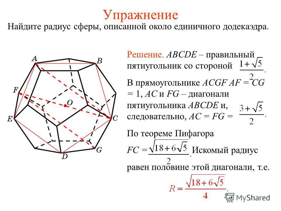 Упражнение Найдите радиус сферы, описанной около единичного додекаэдра. Решение. ABCDE – правильный пятиугольник со стороной В прямоугольнике ACGF AF = CG = 1, AC и FG – диагонали пятиугольника ABCDE и, следовательно, AC = FG = По теореме Пифагора FC