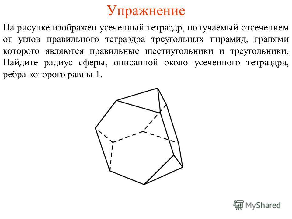 Упражнение На рисунке изображен усеченный тетраэдр, получаемый отсечением от углов правильного тетраэдра треугольных пирамид, гранями которого являются правильные шестиугольники и треугольники. Найдите радиус сферы, описанной около усеченного тетраэд