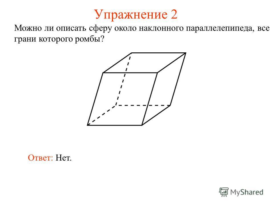 Упражнение 2 Можно ли описать сферу около наклонного параллелепипеда, все грани которого ромбы? Ответ: Нет.