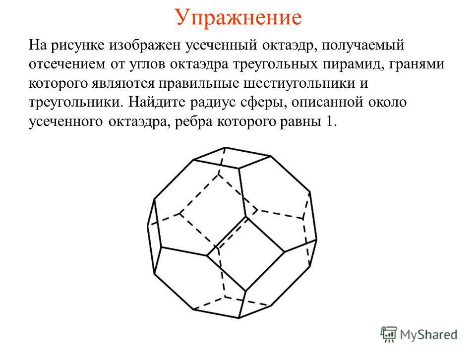 Упражнение На рисунке изображен усеченный октаэдр, получаемый отсечением от углов октаэдра треугольных пирамид, гранями которого являются правильные шестиугольники и треугольники. Найдите радиус сферы, описанной около усеченного октаэдра, ребра котор