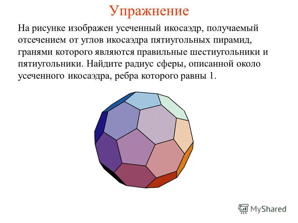 Упражнение На рисунке изображен усеченный икосаэдр, получаемый отсечением от углов икосаэдра пятиугольных пирамид, гранями которого являются правильные шестиугольники и пятиугольники. Найдите радиус сферы, описанной около усеченного икосаэдра, ребра