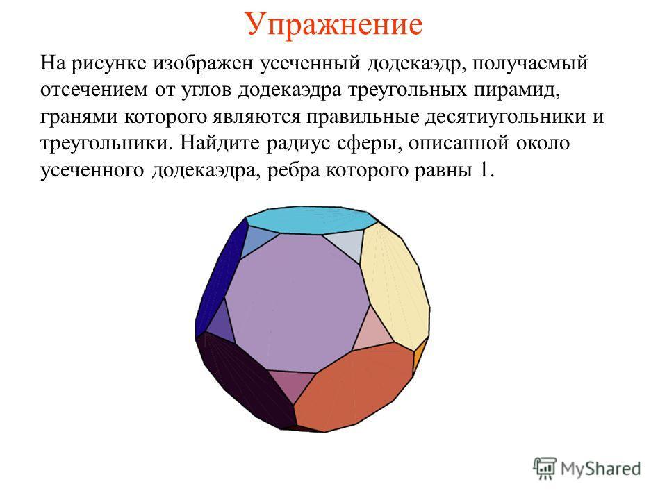 Упражнение На рисунке изображен усеченный додекаэдр, получаемый отсечением от углов додекаэдра треугольных пирамид, гранями которого являются правильные десятиугольники и треугольники. Найдите радиус сферы, описанной около усеченного додекаэдра, ребр