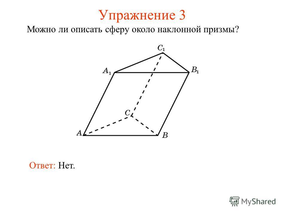 Упражнение 3 Можно ли описать сферу около наклонной призмы? Ответ: Нет.
