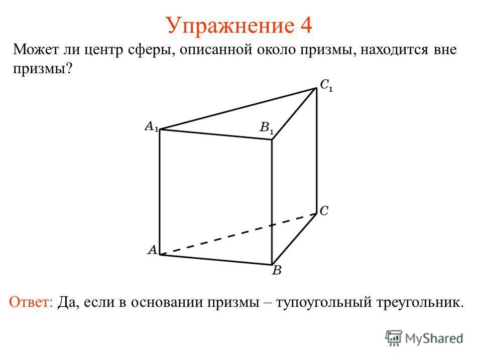 Упражнение 4 Может ли центр сферы, описанной около призмы, находится вне призмы? Ответ: Да, если в основании призмы – тупоугольный треугольник.