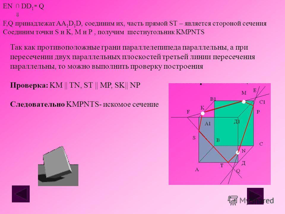 Так как противоположные грани параллелепипеда параллельны, а при пересечении двух параллельных плоскостей третьей линии пересечения параллельны, то можно выполнить проверку построения Проверка: KM || TN, ST || MP, SK|| NP Следовательно KMPNTS- искомо
