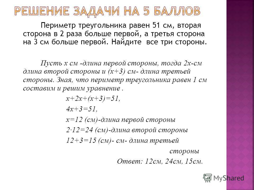 Периметр треугольника равен 51 см, вторая сторона в 2 раза больше первой, а третья сторона на 3 см больше первой. Найдите все три стороны. Пусть х см -длина первой стороны, тогда 2х-см длина второй стороны и (х+3) см- длина третьей стороны. Зная, что
