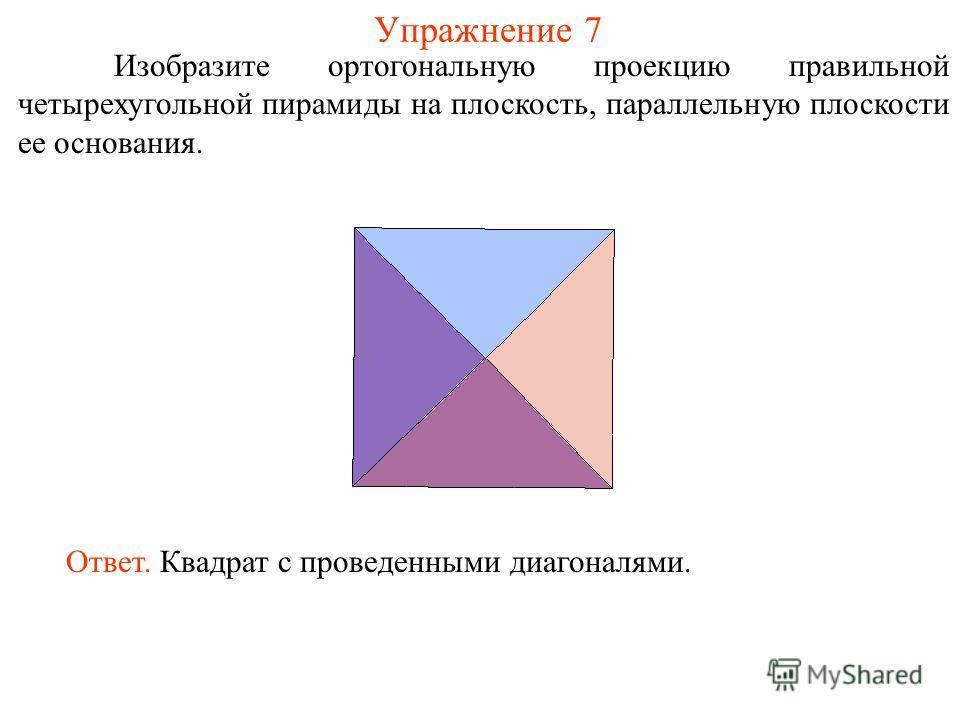 Упражнение 7 Изобразите ортогональную проекцию правильной четырехугольной пирамиды на плоскость, параллельную плоскости ее основания. Ответ. Квадрат с проведенными диагоналями.