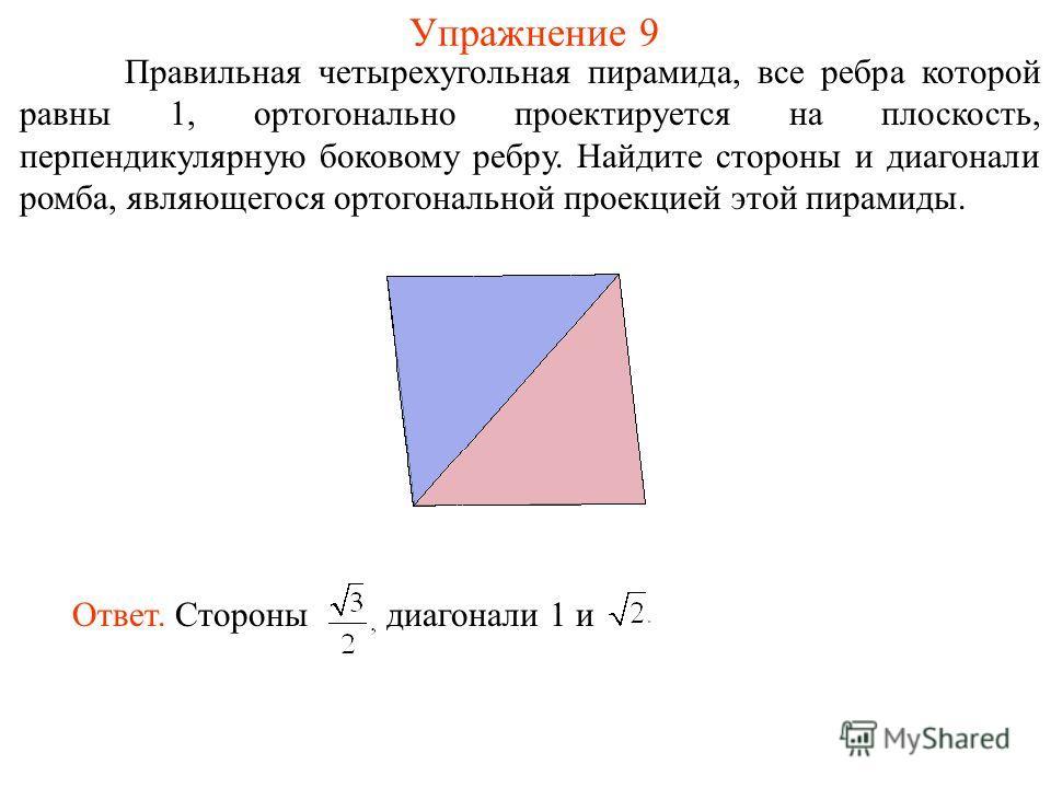 Упражнение 9 Правильная четырехугольная пирамида, все ребра которой равны 1, ортогонально проектируется на плоскость, перпендикулярную боковому ребру. Найдите стороны и диагонали ромба, являющегося ортогональной проекцией этой пирамиды. Ответ. Сторон