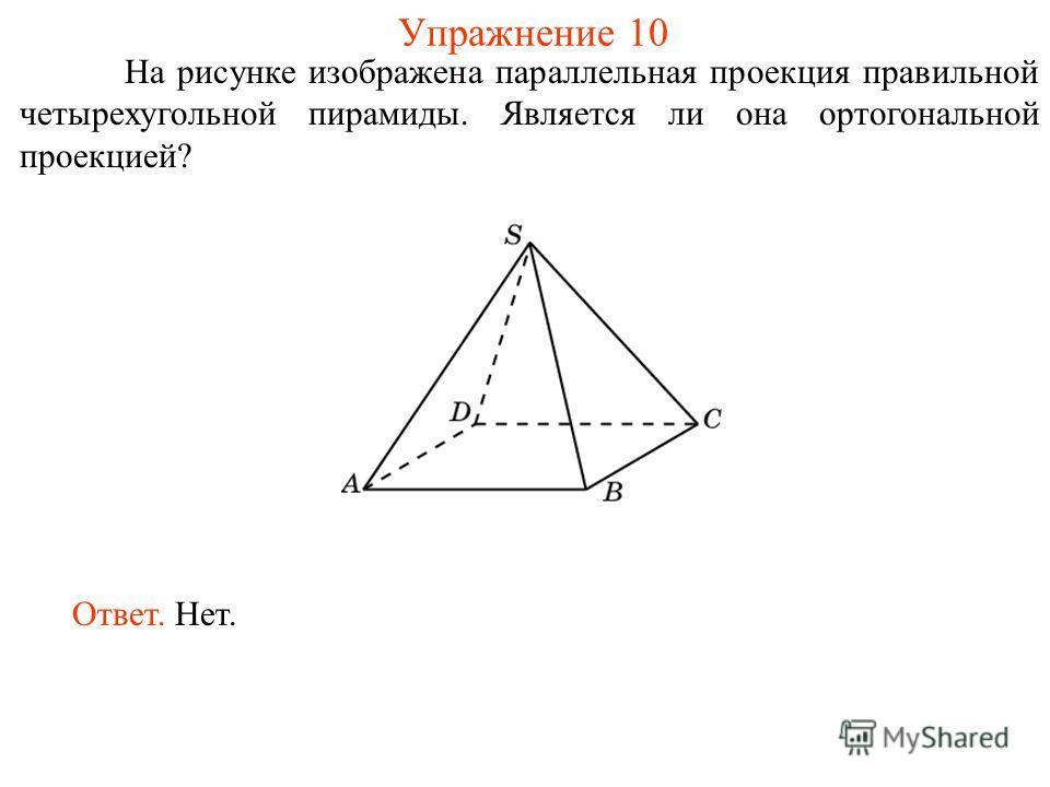 Упражнение 10 На рисунке изображена параллельная проекция правильной четырехугольной пирамиды. Является ли она ортогональной проекцией? Ответ. Нет.