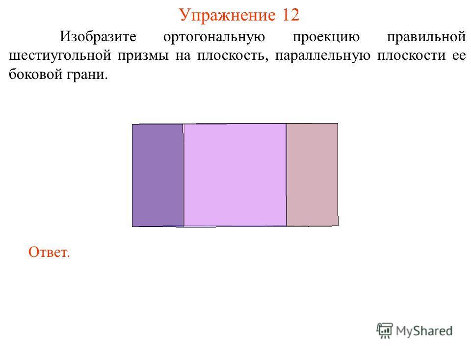 Упражнение 12 Изобразите ортогональную проекцию правильной шестиугольной призмы на плоскость, параллельную плоскости ее боковой грани. Ответ.