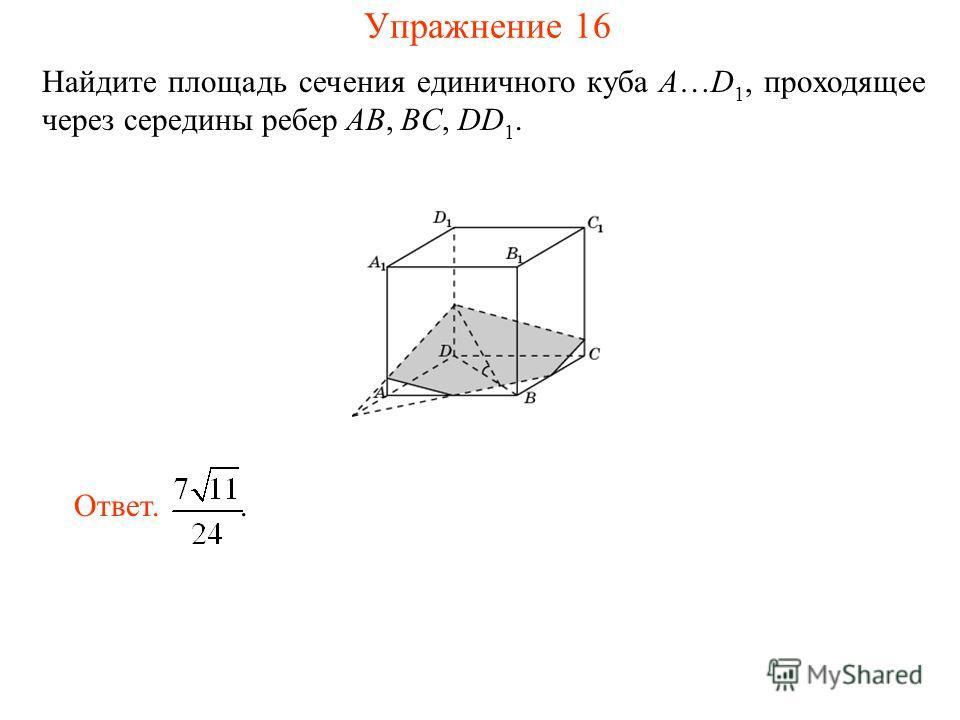 Найдите площадь сечения единичного куба A…D 1, проходящее через середины ребер AB, BC, DD 1. Ответ.. Упражнение 16