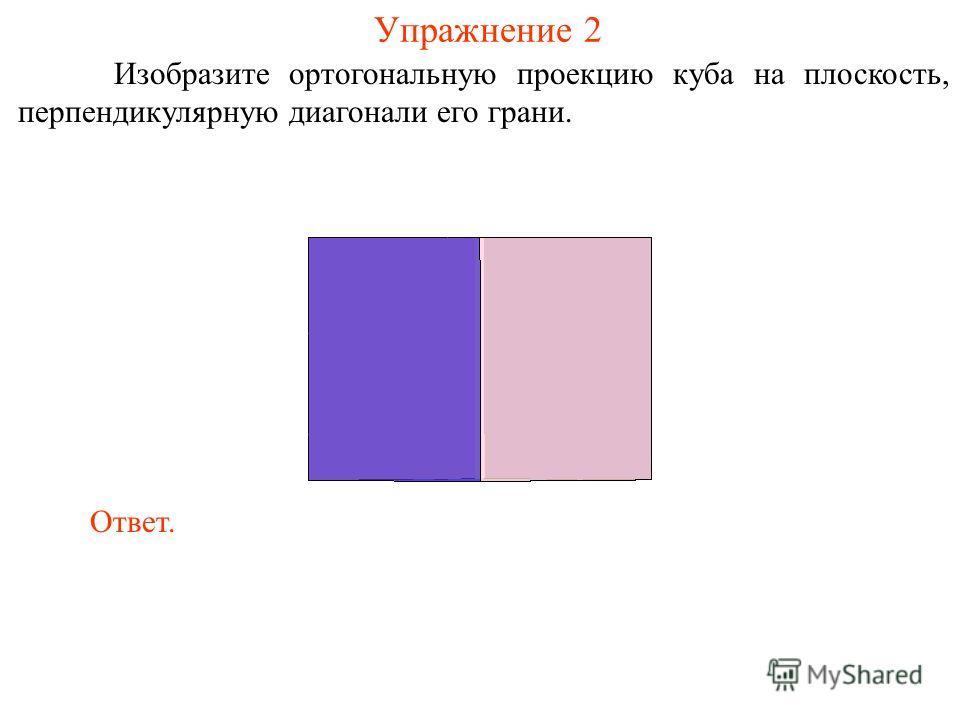Упражнение 2 Изобразите ортогональную проекцию куба на плоскость, перпендикулярную диагонали его грани. Ответ.