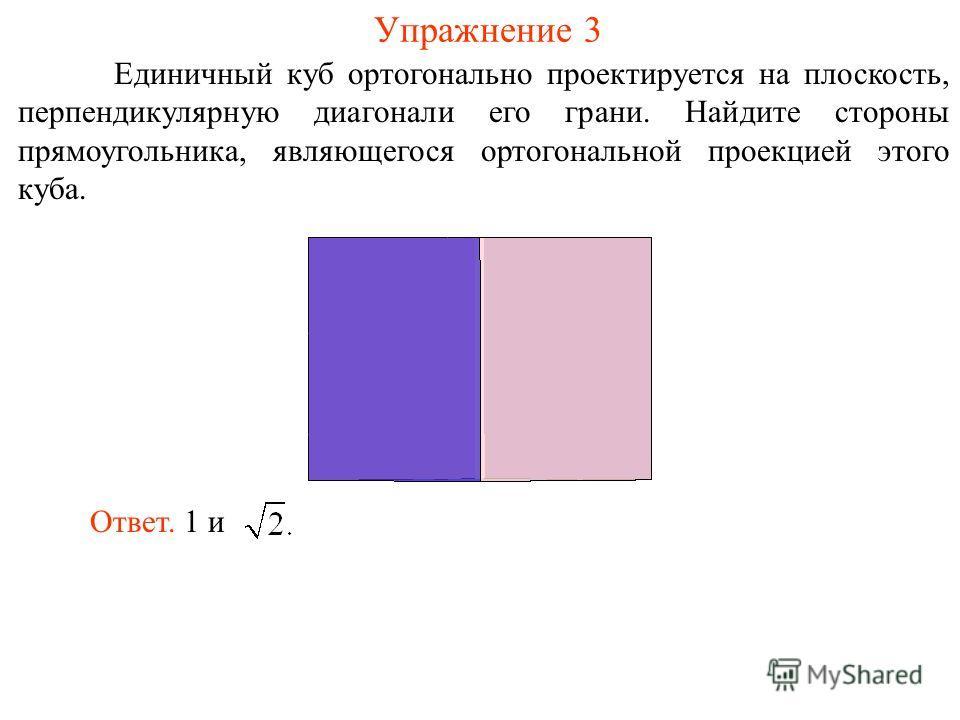 Упражнение 3 Единичный куб ортогонально проектируется на плоскость, перпендикулярную диагонали его грани. Найдите стороны прямоугольника, являющегося ортогональной проекцией этого куба. Ответ. 1 и