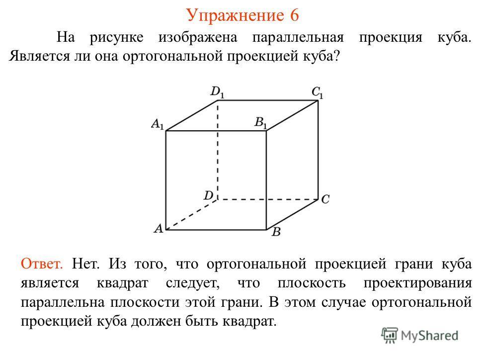 Упражнение 6 На рисунке изображена параллельная проекция куба. Является ли она ортогональной проекцией куба? Ответ. Нет. Из того, что ортогональной проекцией грани куба является квадрат следует, что плоскость проектирования параллельна плоскости этой