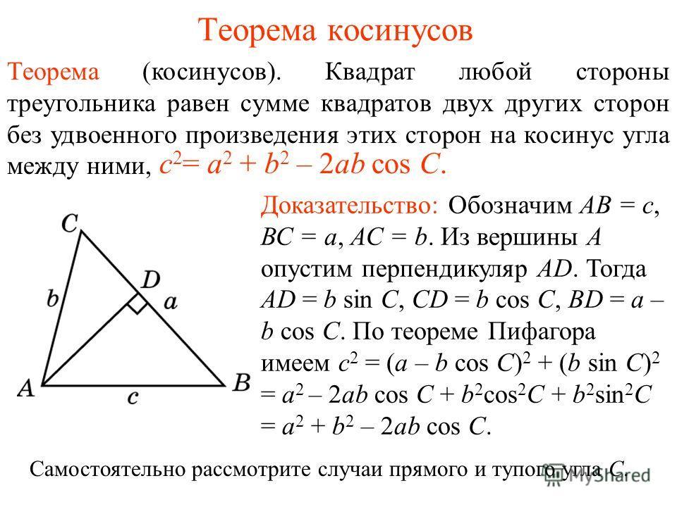 Теорема косинусов Теорема (косинусов). Квадрат любой стороны треугольника равен сумме квадратов двух других сторон без удвоенного произведения этих сторон на косинус угла между ними, c 2 = a 2 + b 2 – 2ab cos C. Доказательство: Обозначим АВ = с, ВС =