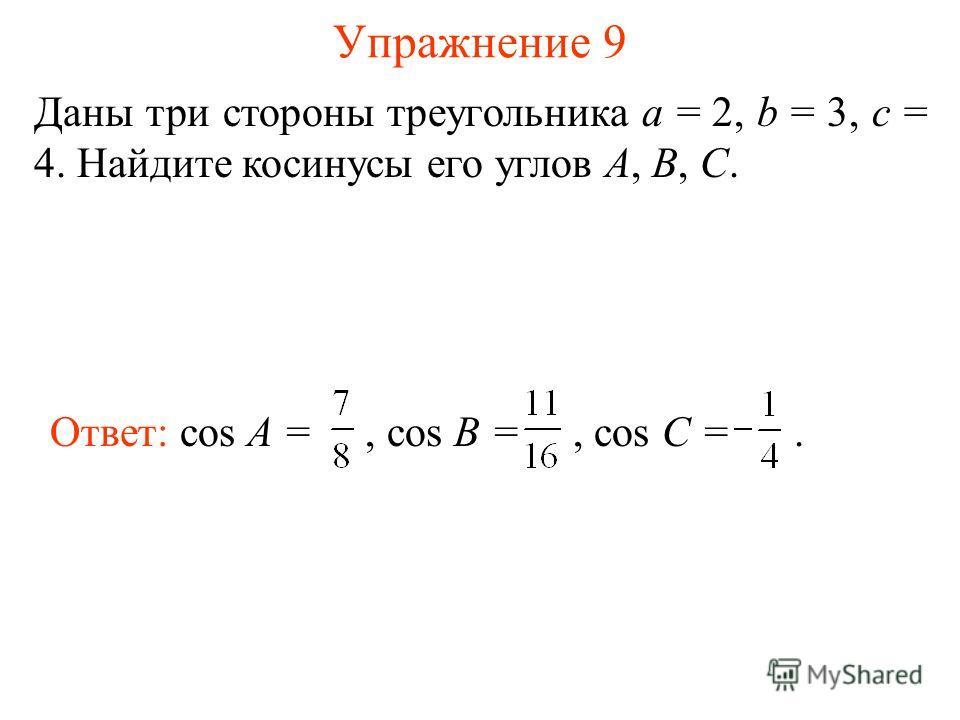 Упражнение 9 Даны три стороны треугольника a = 2, b = 3, c = 4. Найдите косинусы его углов A, B, C. Ответ: cos A =, cos B =, cos C =.