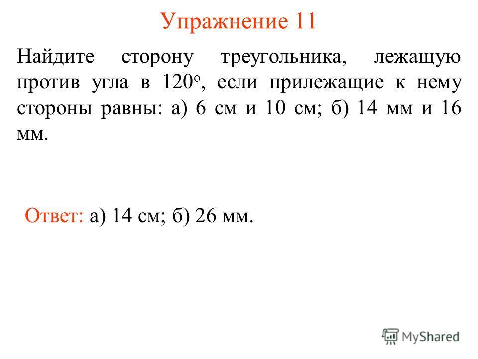 Упражнение 11 Ответ: а) 14 см; Найдите сторону треугольника, лежащую против угла в 120 о, если прилежащие к нему стороны равны: а) 6 см и 10 см; б) 14 мм и 16 мм. б) 26 мм.