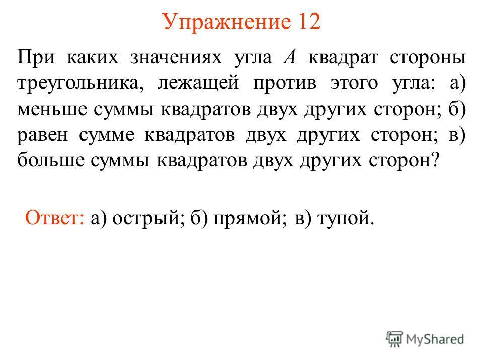 Упражнение 12 Ответ: а) острый; При каких значениях угла А квадрат стороны треугольника, лежащей против этого угла: а) меньше суммы квадратов двух других сторон; б) равен сумме квадратов двух других сторон; в) больше суммы квадратов двух других сторо