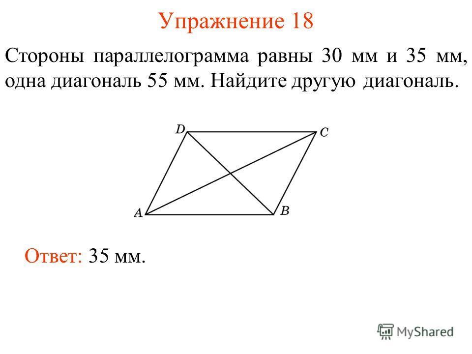 Упражнение 18 Стороны параллелограмма равны 30 мм и 35 мм, одна диагональ 55 мм. Найдите другую диагональ. Ответ: 35 мм.
