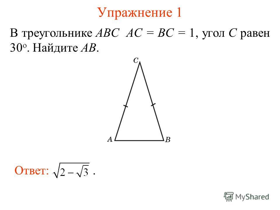Упражнение 1 В треугольнике ABC AC = BC = 1, угол C равен 30 о. Найдите AB. Ответ:.