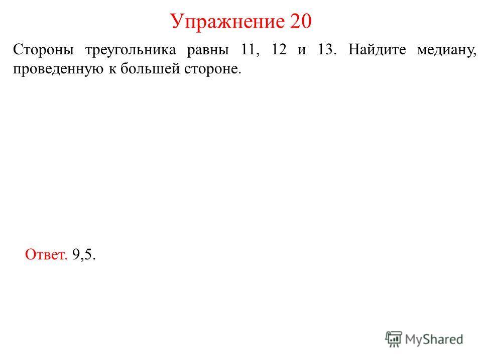 Стороны треугольника равны 11, 12 и 13. Найдите медиану, проведенную к большей стороне. Упражнение 20 Ответ. 9,5.