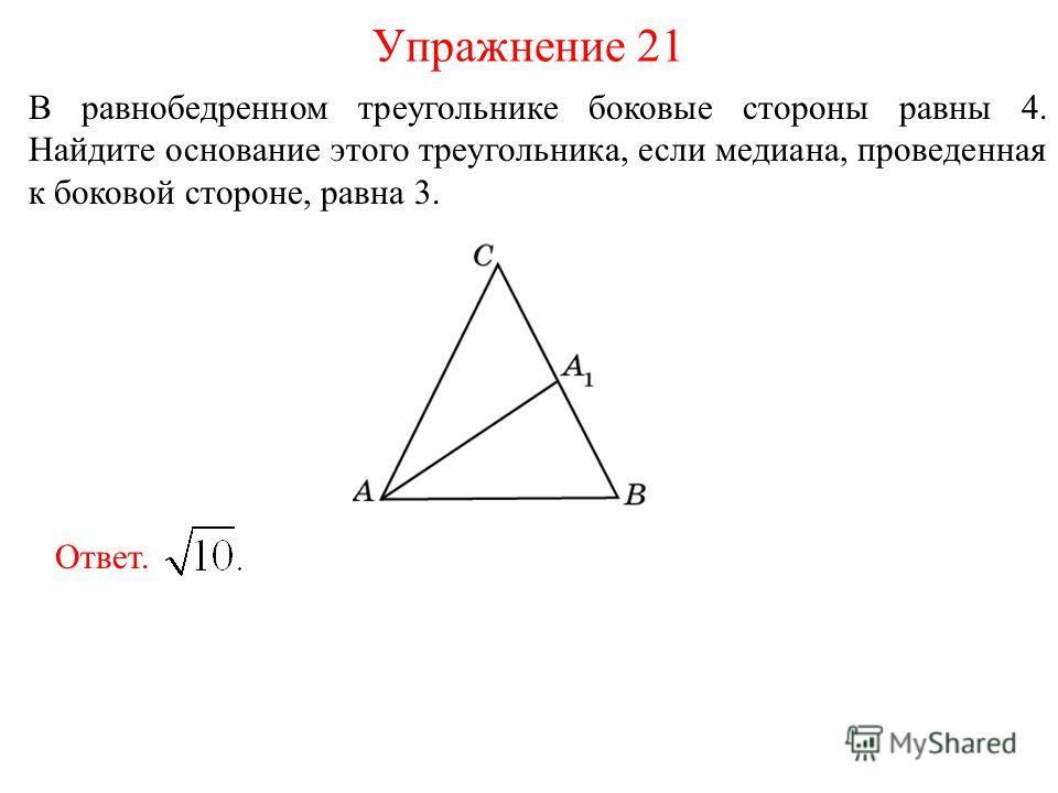 В равнобедренном треугольнике боковые стороны равны 4. Найдите основание этого треугольника, если медиана, проведенная к боковой стороне, равна 3. Упражнение 21 Ответ.
