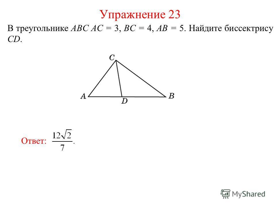 В треугольнике ABC AC = 3, BC = 4, AB = 5. Найдите биссектрису CD. Упражнение 23 Ответ: