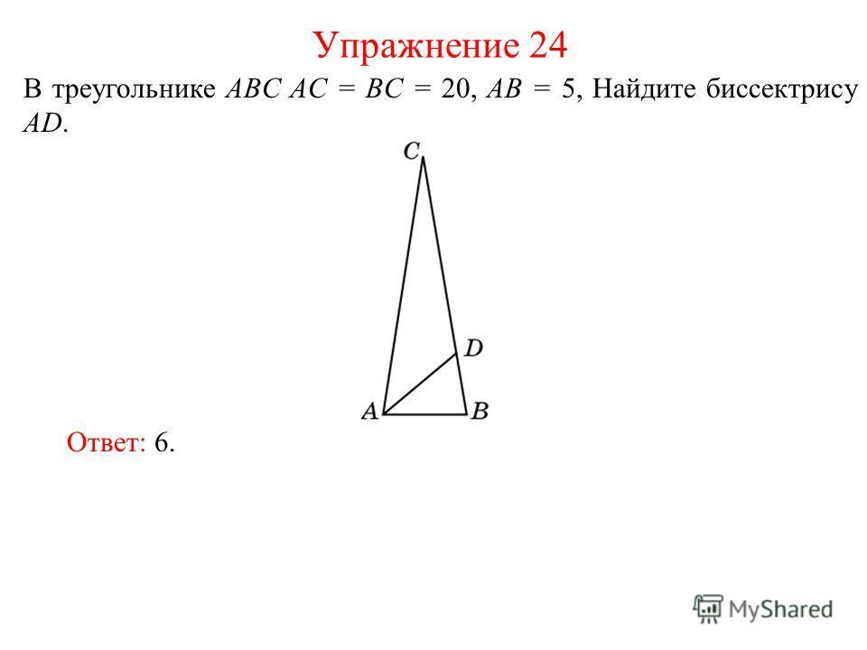В треугольнике ABC AC = BC = 20, AB = 5, Найдите биссектрису AD. Упражнение 24 Ответ: 6.