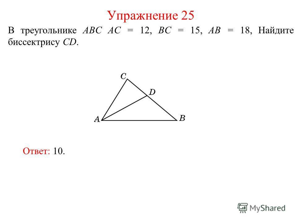 В треугольнике ABC AC = 12, BC = 15, AB = 18, Найдите биссектрису СD. Упражнение 25 Ответ: 10.
